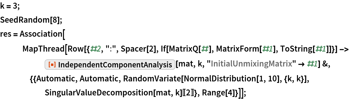 "k = 3; SeedRandom[8]; res = Association[    MapThread[     Row[{#2, "":"", Spacer[2], If[MatrixQ[#], MatrixForm[#1], ToString[#1]]}] -> ResourceFunction[""IndependentComponentAnalysis""][mat, k, ""InitialUnmixingMatrix"" -> #1] &, {{Automatic, Automatic, RandomVariate[NormalDistribution[1, 10], {k, k}], SingularValueDecomposition[mat, k][[2]]}, Range[4]}]];"