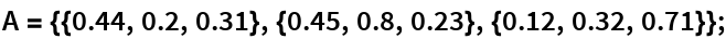 A = {{0.44, 0.2, 0.31}, {0.45, 0.8, 0.23}, {0.12, 0.32, 0.71}};