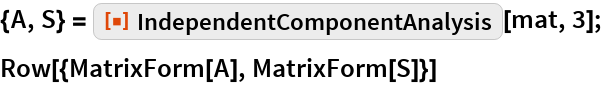 """{A, S} = ResourceFunction[""""IndependentComponentAnalysis""""][mat, 3]; Row[{MatrixForm[A], MatrixForm[S]}]"""