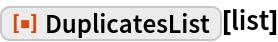 "ResourceFunction[""DuplicatesList""][list]"