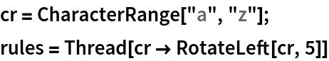 """cr = CharacterRange[""""a"""", """"z""""]; rules = Thread[cr -> RotateLeft[cr, 5]]"""