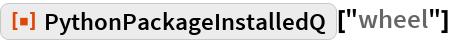 """ResourceFunction[""""PythonPackageInstalledQ""""][""""wheel""""]"""