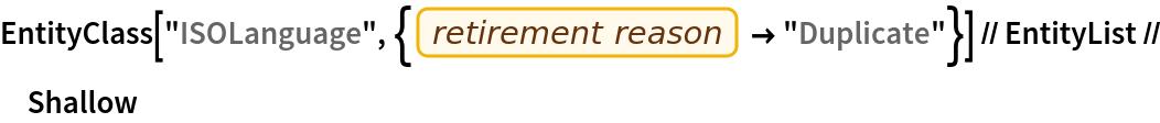 """EntityClass[    """"ISOLanguage"""", {EntityProperty[""""ISOLanguage"""", """"RetirementReason""""] -> """"Duplicate""""}] // EntityList // Shallow"""