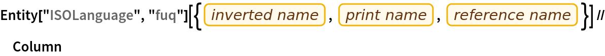 """Entity[""""ISOLanguage"""", """"fuq""""][{EntityProperty[""""ISOLanguage"""", """"InvertedName""""], EntityProperty[""""ISOLanguage"""", """"PrintName""""], EntityProperty[""""ISOLanguage"""", """"ReferenceName""""]}] // Column"""