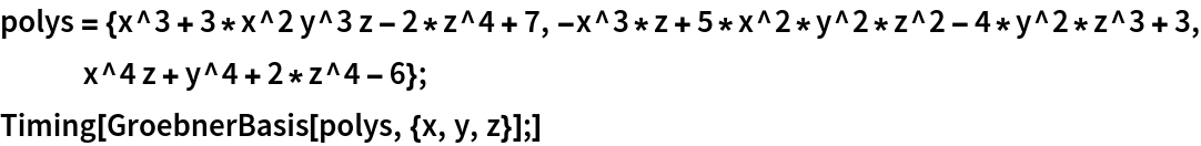 polys = {x^3 + 3*x^2 y^3 z - 2*z^4 + 7, -x^3*z + 5*x^2*y^2*z^2 - 4*y^2*z^3 + 3, x^4 z + y^4 + 2*z^4 - 6}; Timing[GroebnerBasis[polys, {x, y, z}];]