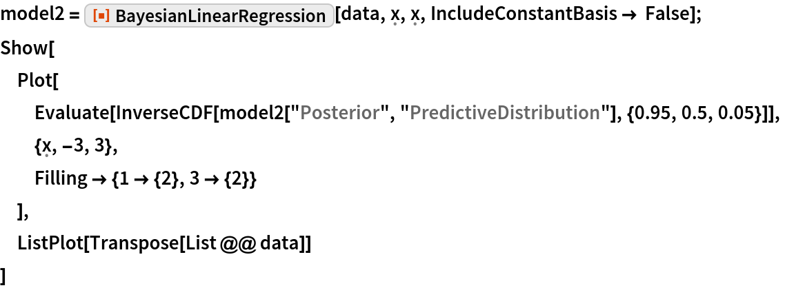 "model2 = ResourceFunction[""BayesianLinearRegression""][    data, \[FormalX], \[FormalX], IncludeConstantBasis -> False]; Show[  Plot[   Evaluate[    InverseCDF[     model2[""Posterior"", ""PredictiveDistribution""], {0.95, 0.5, 0.05}]],   {\[FormalX], -3, 3},   Filling -> {1 -> {2}, 3 -> {2}}   ],  ListPlot[Transpose[List @@ data]]  ]"