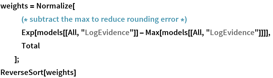 "weights = Normalize[    (* subtract the max to reduce rounding error *) Exp[models[[All, ""LogEvidence""]] - Max[models[[All, ""LogEvidence""]]]],    Total    ]; ReverseSort[weights]"