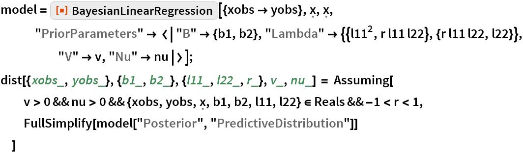 "model = ResourceFunction[    ""BayesianLinearRegression""][{xobs -> yobs}, \[FormalX], \[FormalX],     ""PriorParameters"" -> <|""B"" -> {b1, b2}, ""Lambda"" -> {{l11^2, r l11 l22}, {r l11 l22, l22}}, ""V"" -> v, ""Nu"" -> nu|>]; dist[{xobs_, yobs_}, {b1_, b2_}, {l11_, l22_, r_}, v_, nu_] = Assuming[   v > 0 && nu > 0 && {xobs, yobs, \[FormalX], b1, b2, l11, l22} \[Element] Reals && -1 < r < 1,   FullSimplify[model[""Posterior"", ""PredictiveDistribution""]]   ]"