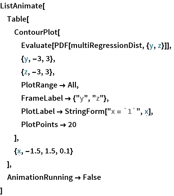 "ListAnimate[  Table[   ContourPlot[    Evaluate[PDF[multiRegressionDist, {y, z}]],    {y, -3, 3},    {z, -3, 3},    PlotRange -> All,    FrameLabel -> {""y"", ""z""},    PlotLabel -> StringForm[""x = `1`"", \[FormalX]],    PlotPoints -> 20    ],   {\[FormalX], -1.5, 1.5, 0.1}   ],  AnimationRunning -> False  ]"