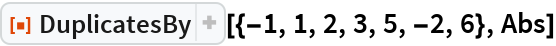 """ResourceFunction[""""DuplicatesBy""""][{-1, 1, 2, 3, 5, -2, 6}, Abs]"""