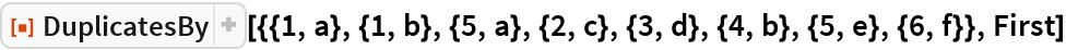 "ResourceFunction[  ""DuplicatesBy""][{{1, a}, {1, b}, {5, a}, {2, c}, {3, d}, {4, b}, {5, e}, {6, f}}, First]"