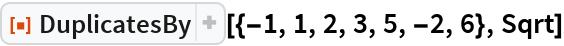 "ResourceFunction[""DuplicatesBy""][{-1, 1, 2, 3, 5, -2, 6}, Sqrt]"