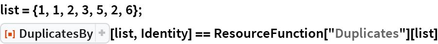 "list = {1, 1, 2, 3, 5, 2, 6}; ResourceFunction[""DuplicatesBy""][list, Identity] == ResourceFunction[""Duplicates""][list]"