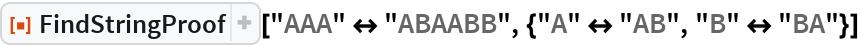 """ResourceFunction[""""FindStringProof""""][  """"AAA"""" <-> """"ABAABB"""", {""""A"""" <-> """"AB"""", """"B"""" <-> """"BA""""}]"""