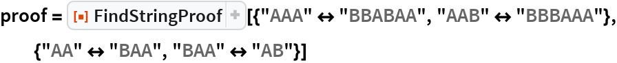 """proof = ResourceFunction[   """"FindStringProof""""][{""""AAA"""" <-> """"BBABAA"""", """"AAB"""" <-> """"BBBAAA""""}, {""""AA"""" <-> """"BAA"""", """"BAA"""" <-> """"AB""""}]"""