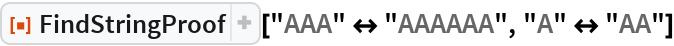 """ResourceFunction[""""FindStringProof""""][""""AAA"""" <-> """"AAAAAA"""", """"A"""" <-> """"AA""""]"""