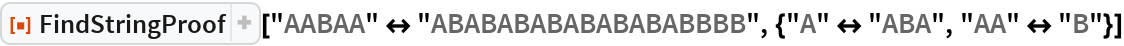 "ResourceFunction[""FindStringProof""][  ""AABAA"" <-> ""ABABABABABABABABBBB"", {""A"" <-> ""ABA"", ""AA"" <-> ""B""}]"