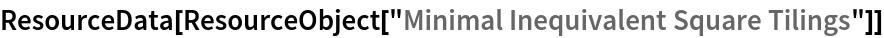 "ResourceData[ ResourceObject[""Minimal Inequivalent Square Tilings""]]"