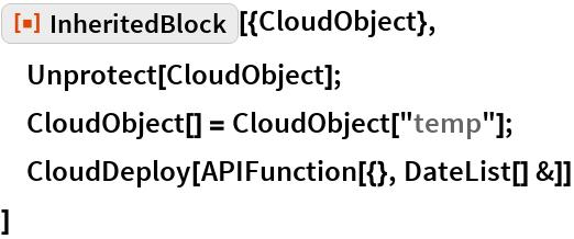 "ResourceFunction[""InheritedBlock""][{CloudObject},  Unprotect[CloudObject];  CloudObject[] = CloudObject[""temp""];  CloudDeploy[APIFunction[{}, DateList[] &]]  ]"