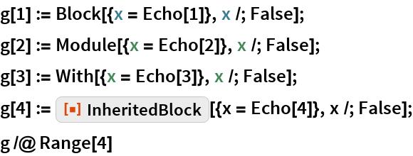 """g[1] := Block[{x = Echo[1]}, x /; False]; g[2] := Module[{x = Echo[2]}, x /; False]; g[3] := With[{x = Echo[3]}, x /; False]; g[4] := ResourceFunction[""""InheritedBlock""""][{x = Echo[4]}, x /; False]; g /@ Range[4]"""