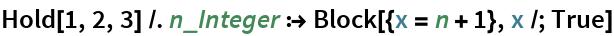 Hold[1, 2, 3] /. n_Integer :> Block[{x = n + 1}, x /; True]