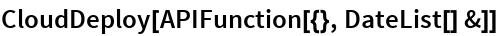 CloudDeploy[APIFunction[{}, DateList[] &]]