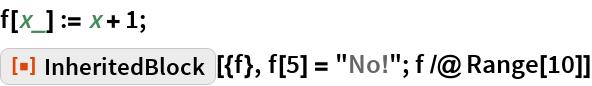 "f[x_] := x + 1; ResourceFunction[""InheritedBlock""][{f}, f[5] = ""No!""; f /@ Range[10]]"