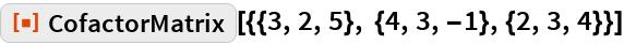 """ResourceFunction[""""CofactorMatrix""""][{{3, 2, 5}, {4, 3, -1}, {2, 3, 4}}]"""