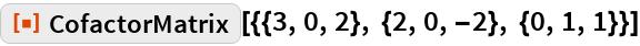 """ResourceFunction[""""CofactorMatrix""""][{{3, 0, 2}, {2, 0, -2}, {0, 1, 1}}]"""