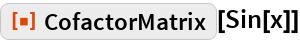 """ResourceFunction[""""CofactorMatrix""""][Sin[x]]"""