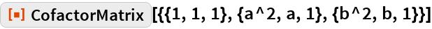 "ResourceFunction[  ""CofactorMatrix""][{{1, 1, 1}, {a^2, a, 1}, {b^2, b, 1}}]"