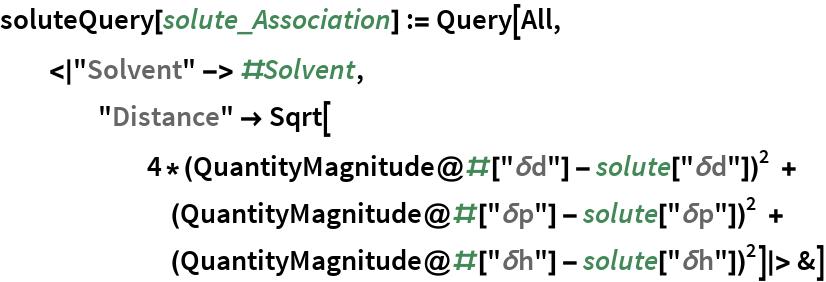 "soluteQuery[solute_Association] := Query[All,   <|""Solvent"" -> #Solvent,     ""Distance"" -> Sqrt[ 4*(QuantityMagnitude@#[""\[Delta]d""] - solute[""\[Delta]d""])^2 + (QuantityMagnitude@#[""\[Delta]p""] -           solute[""\[Delta]p""])^2 + (QuantityMagnitude@#[""\[Delta]h""] -           solute[""\[Delta]h""])^2]|> &]"