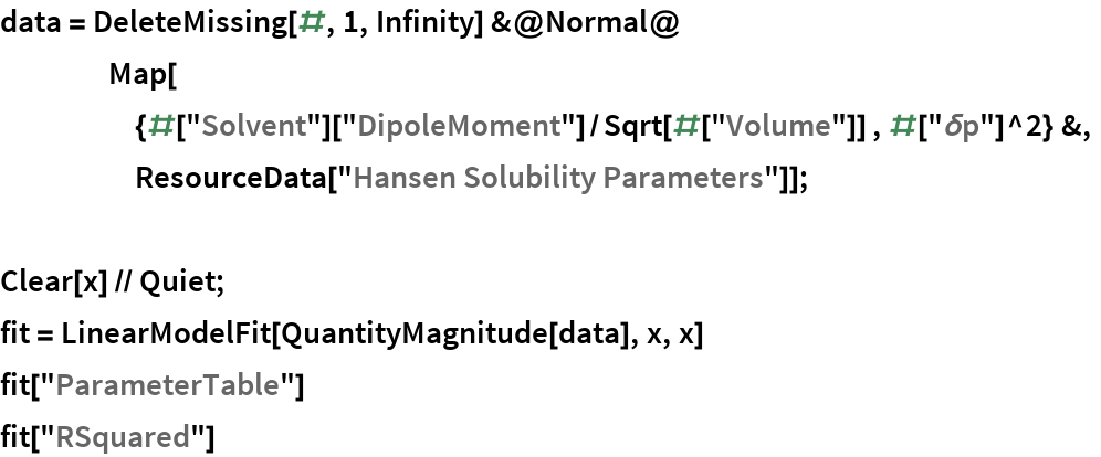 "data = DeleteMissing[#, 1, Infinity] &@Normal@     Map[      {#[""Solvent""][""DipoleMoment""]/         Sqrt[#[""Volume""]] , #[""\[Delta]p""]^2} &,      ResourceData[""Hansen Solubility Parameters""]];  Clear[x] // Quiet; fit = LinearModelFit[QuantityMagnitude[data], x, x] fit[""ParameterTable""] fit[""RSquared""]"