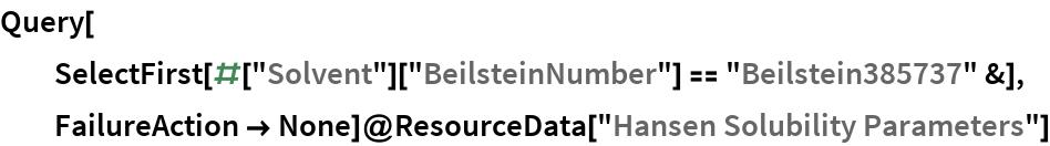 """Query[   SelectFirst[#[""""Solvent""""][""""BeilsteinNumber""""] == """"Beilstein385737"""" &],   FailureAction -> None]@ResourceData[""""Hansen Solubility Parameters""""]"""