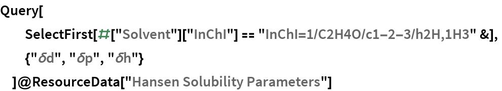 "Query[   SelectFirst[#[""Solvent""][""InChI""] == ""InChI=1/C2H4O/c1-2-3/h2H,1H3"" &],   {""\[Delta]d"", ""\[Delta]p"", ""\[Delta]h""}   ]@ResourceData[""Hansen Solubility Parameters""]"