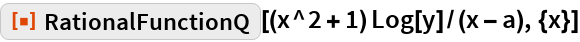 "ResourceFunction[""RationalFunctionQ""][(x^2 + 1) Log[y]/(x - a), {x}]"