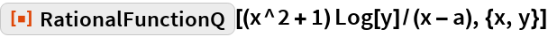 "ResourceFunction[  ""RationalFunctionQ""][(x^2 + 1) Log[y]/(x - a), {x, y}]"