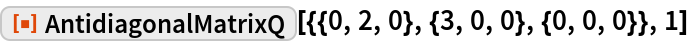 "ResourceFunction[  ""AntidiagonalMatrixQ""][{{0, 2, 0}, {3, 0, 0}, {0, 0, 0}}, 1]"