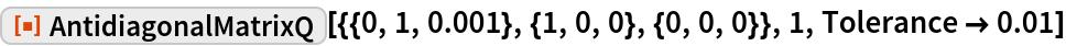 "ResourceFunction[  ""AntidiagonalMatrixQ""][{{0, 1, 0.001}, {1, 0, 0}, {0, 0, 0}}, 1, Tolerance -> 0.01]"