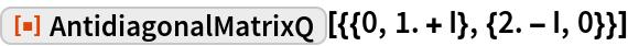 "ResourceFunction[""AntidiagonalMatrixQ""][{{0, 1. + I}, {2. - I, 0}}]"