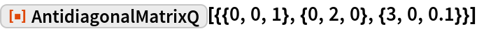 "ResourceFunction[  ""AntidiagonalMatrixQ""][{{0, 0, 1}, {0, 2, 0}, {3, 0, 0.1}}]"