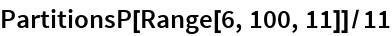 PartitionsP[Range[6, 100, 11]]/11