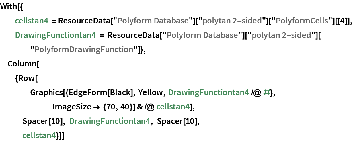 """With[{   cellstan4 = ResourceData[""""Polyform Database""""][""""polytan 2-sided""""][      """"PolyformCells""""][[4]],   DrawingFunctiontan4 = ResourceData[""""Polyform Database""""][""""polytan 2-sided""""][     """"PolyformDrawingFunction""""]},  Column[{Row[     Graphics[{EdgeForm[Black], Yellow, DrawingFunctiontan4 /@ #}, ImageSize -> {70, 40}] & /@ cellstan4], Spacer[10], DrawingFunctiontan4, Spacer[10],    cellstan4}]]"""