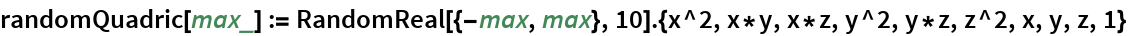 randomQuadric[max_] := RandomReal[{-max, max}, 10].{x^2, x*y, x*z, y^2, y*z, z^2, x, y, z, 1}