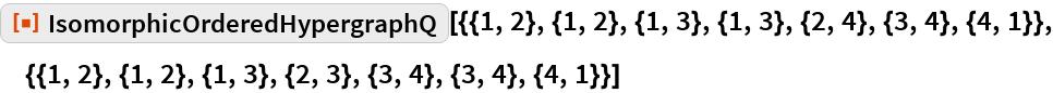 "ResourceFunction[  ""IsomorphicOrderedHypergraphQ""][{{1, 2}, {1, 2}, {1, 3}, {1, 3}, {2, 4}, {3, 4}, {4, 1}}, {{1, 2}, {1, 2}, {1, 3}, {2, 3}, {3, 4}, {3, 4}, {4, 1}}]"