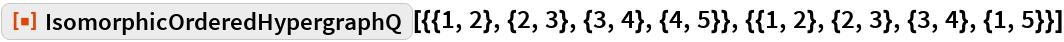"ResourceFunction[  ""IsomorphicOrderedHypergraphQ""][{{1, 2}, {2, 3}, {3, 4}, {4, 5}}, {{1, 2}, {2, 3}, {3, 4}, {1, 5}}]"