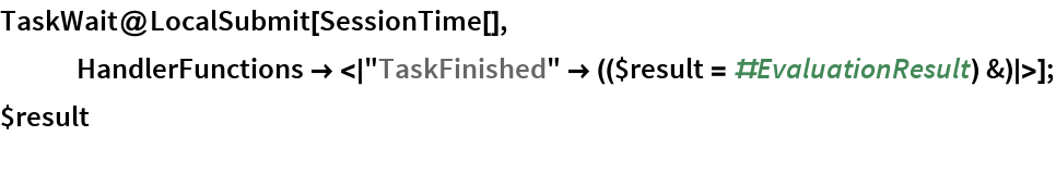"TaskWait@LocalSubmit[SessionTime[], HandlerFunctions -> <|      ""TaskFinished"" -> (($result = #EvaluationResult) &)