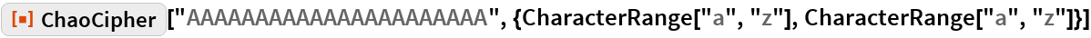 """ResourceFunction[  """"ChaoCipher""""][""""AAAAAAAAAAAAAAAAAAAAAA"""", {CharacterRange[""""a"""", """"z""""], CharacterRange[""""a"""", """"z""""]}]"""