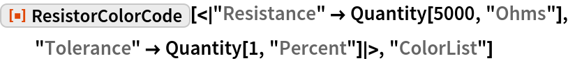 "ResourceFunction[  ""ResistorColorCode""][<|""Resistance"" -> Quantity[5000, ""Ohms""], ""Tolerance"" -> Quantity[1, ""Percent""]|>, ""ColorList""]"