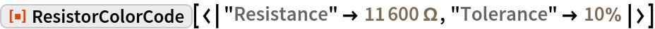 "ResourceFunction[  ""ResistorColorCode""][<|""Resistance"" -> Quantity[11600, ""Ohms""], ""Tolerance"" -> Quantity[10, ""Percent""]|>]"